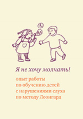 Я не хочу молчать! Опыт работы по обучению детей с нарушениями слуха по методу Леонгард