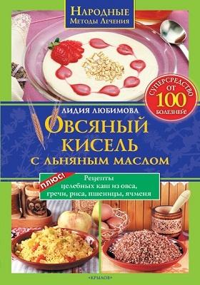 Овсяный кисель с льняным маслом — супер средство от 100 болезней : Рецепты целебных каш из овса, гречи, риса, пшеницы, ячменя
