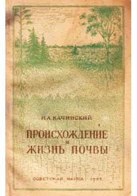 Происхождение и жизнь почвы: научно-популярное издание