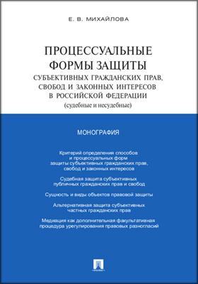 Процессуальные формы защиты субъективных гражданских прав, свобод и законных интересов в Российской Федерации (судебные и несудебные): монография