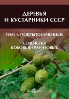 Деревья и кустарники СССР Семейства Бобовые-гранатовые. Т. 4. Покрытосеменные
