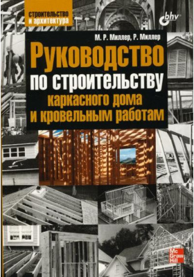 Руководство по строительству каркасного дома и кровельным работам = Miller's Guide to Framing & Roofing