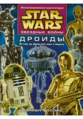 Звездные войны. Дроиды = Star Wars. The Essential Guide to Droids : От слуг до убийц: все типы и модели