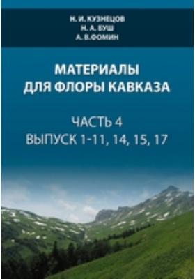 Материалы для флоры Кавказа. Ч. 4, вып. 1-11, 14, 15, 17