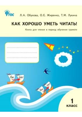 Как хорошо уметь читать! 1 класс : Книга для чтения в период обучения грамоте. ФГОС