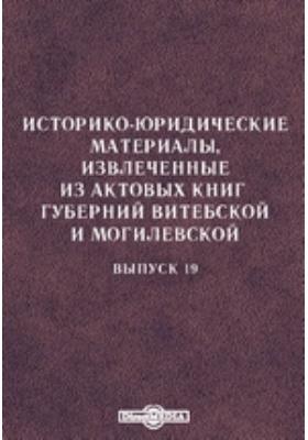 Историко-юридические материалы, извлеченные из актовых книг губерний Витебской и Могилевской. Вып. 19