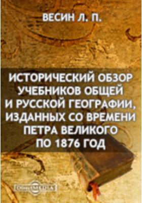 Исторический обзор учебников общей и русской географии, изданных со времени Петра Великого по 1876 год (1710-1876 гг.)