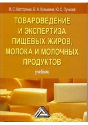 Товароведение и экспертиза пищевых жиров, молока и молочных продуктов: учебник