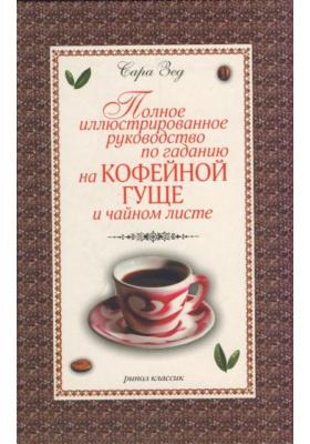 Полное иллюстрированное руководство по гаданию на кофейной гуще и чайном листе = The Complete Guide то Coffee and Tea-Leaves Reading