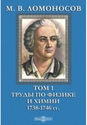 М. В. Ломоносов 1738-1746 гг. Т. 1. Труды по физике и химии