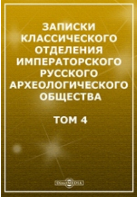 Записки Классического отделения Императорского Русского археологического общества: журнал. 1907. Том 4