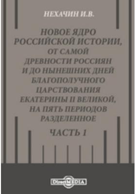 Новое ядро российской истории, от самой древности россиян и до нынешних дней благополучного царствования Екатерины II Великой, на пять периодов разделенное, Ч. 1