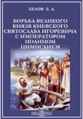 Борьба великого князя киевского Святослава Игоревича с императором Иоанном Цимисхием