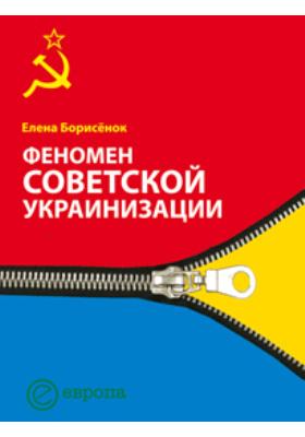 Феномен советской украинизации 1920–1930-е годы: монография