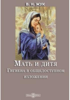 Мать и дитя. Гигиена в общедоступном изложении: научно-популярное издание