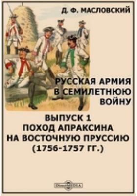 Русская армия в Семилетнюю войну (1756-1757 гг.). Вып. 1. Поход Апраксина на Восточную Пруссию