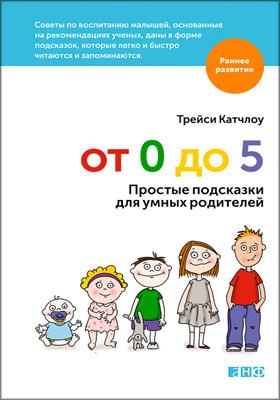 От 0 до 5 : простые подсказки для умных родителей: научно-популярное издание