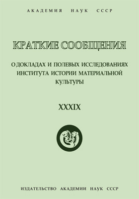 Краткие сообщения о докладах и полевых исследованиях Института истории материальной культуры. Вып. 39