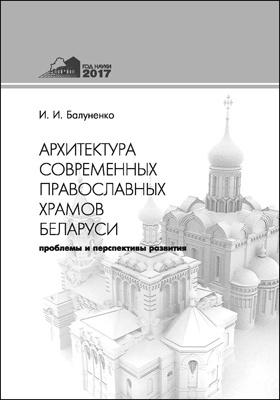 Архитектура современных православных храмов Беларуси : проблемы и перспективы развития: монография