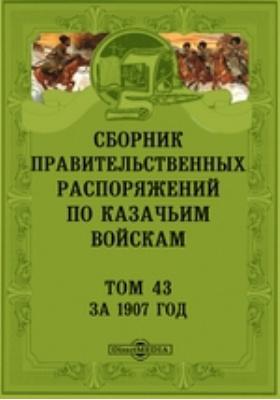 Сборник правительственных распоряжений по казачьим войскам. Т. 43. За 1907 год