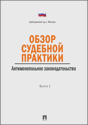 Обзор судебной практики. Антимонопольное законодательство: практическое пособие. Вып. 1
