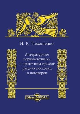 Литературные первоисточники и прототипы трехсот русских пословиц и поговорок: научно-популярное издание