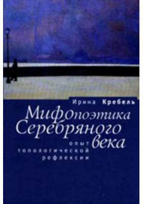 Мифопоэтика Серебряного века. Опыт топологической рефлексии