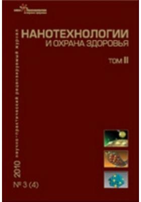 Нанотехнологии и охрана здоровья: журнал. 2010. Т. II, № 3(4)