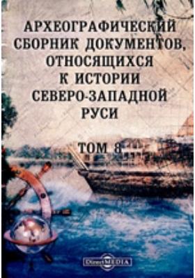 Археографический сборник документов : относящихся к истории Северо-Западной Руси. Т. 8
