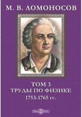 М. В. Ломоносов 1753-1765 гг. Т. 3. Труды по физике