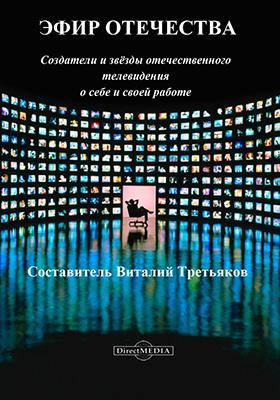 Эфир Отечества : создатели и звезды отечественного телевидения о себе и своей работе: научно-популярное издание