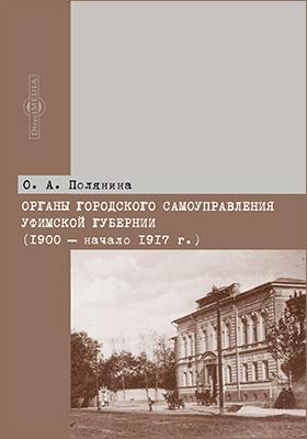 Органы городского самоуправления Уфимской губернии (1900 – начало 1917 г.): монография