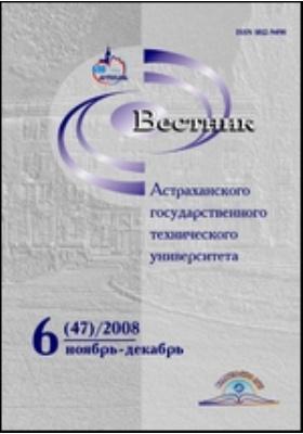 Вестник Астраханского Государственного Технического Университета: научный журнал. 2008. № 6(47)