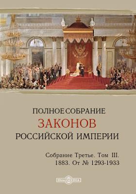 Полное собрание законов Российской империи. Собрание третье От № 1293-1933. Т. III. 1883