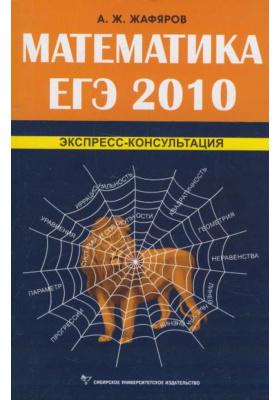 Математика. ЕГЭ 2010. Экспресс-консультация : Издание второе, исправленное и дополненное