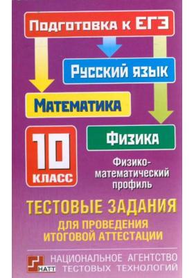 Тестовые задания для проведения итоговой аттестации: русский язык, математика, физика. Подготовка к ЕГЭ. 10 класс: физико-математический профиль