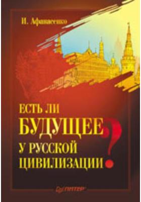 Есть ли будущее у русской цивилизации?