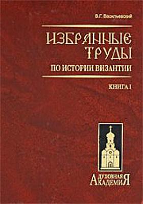 Избранные труды по истории Византии: научно-популярное издание : в 2 книгах. Книга 1 (тт. 1–2)