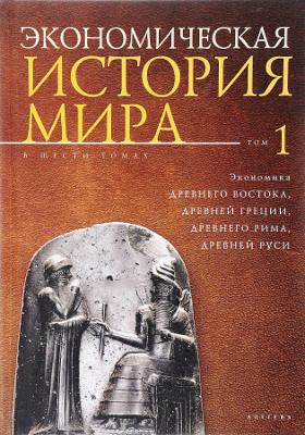 Экономическая история мира : в 6 т. Т. 1. Экономика Древнего Востока, Древней Греции, Древнего Рима, Древней Руси