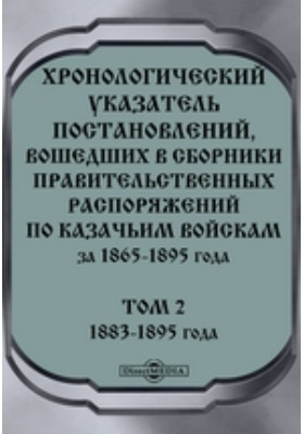 Хронологический указатель постановлений, вошедших в сборники правительственных распоряжений по казачьим войскам за 1865-1895 года. Т. 2. 1883-1895 года
