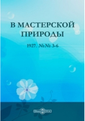 В мастерской природы: газета. 1927. №№ 3-6