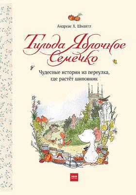 Тильда Яблочное Семечко : чудесные истории из переулка, где растёт шиповник: художественная литература
