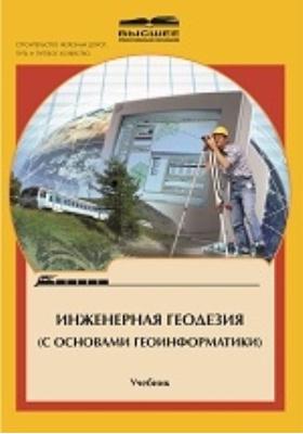 Инженерная геодезия (с основами геоинформатики) : для студентов вузов железнодорожного транспорта: учебник