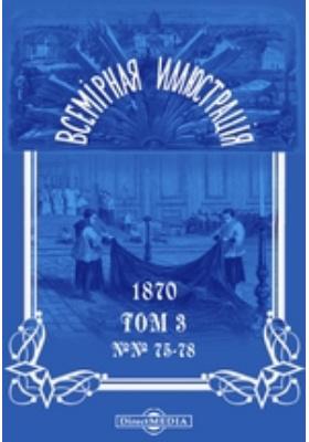 Всемирная иллюстрация: журнал. 1870. Т. 3, №№ 75-78