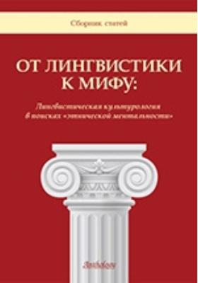 От лингвистики к мифу: Лингвистическая культурология в поисках «этнической ментальности»: сборник статей