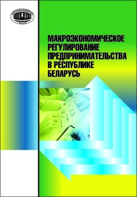 Макроэкономическое регулирование предпринимательства в Республике Беларусь: монография