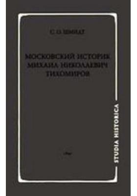 Московский историк Михаил Николаевич Тихомиров. Тихомировские традиции
