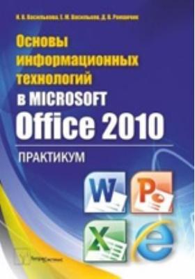 Основы информационных технологий в Microsoft Office 2010: практикум