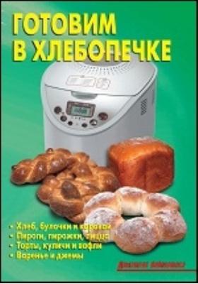 Готовим в хлебопечке: научно-популярное издание