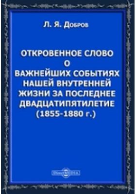 Откровенное слово о важнейших событиях нашей внутренней жизни за последнее двадцатипятилетие (1855-1880 г.)